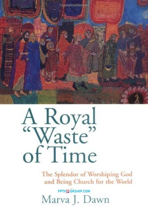 Royal Waste of Time: The Splendor of Worshipping God and Being Church for the World by Marva J. Dawn